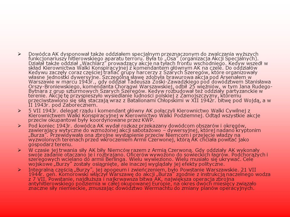 """Dowódca AK dysponował także oddziałem specjalnym przeznaczonym do zwalczania wyższych funkcjonariuszy hitlerowskiego aparatu terroru. Była to """"Osa (organizacja Akcji Specjalnych). Działał także oddział """"Wachlarz prowadzący akcje na tyłach frontu wschodniego. Kedyw wszedł w skład Kierownictwa Walki Konspiracyjnej z komendantem głównym AK na czele. Do oddziałów Kedywu zaczęły coraz częściej trafiać grupy harcerzy z Szarych Szeregów, które organizowały własne jednostki dywersyjne. Szczególną sławę zdobyła brawurowa akcja pod Arsenałem w Warszawie w marcu 1943r., gdy oddział Tadeusza Zośki-Zawadzkiego pod dowództwem Stanisława Orszy-Broniewskiego, komendanta Chorągwi Warszawskiej, odbił 25 więźniów, w tym Jana Rudego-Bytnara z grup szturmowych Szarych Szeregów. Kedyw rozbudował też oddziały partyzanckie w terenie. Akcję tę przyspieszyło wysiedlanie ludności polskiej z Zamojszczyzny, któremu przeciwstawiono się siłą staczają wraz z Batalionami Chłopskimi w XII 1942r. bitwę pod Wojdą, a w II 1943r. pod Zaborecznem."""