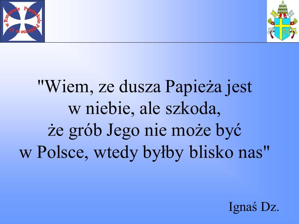 Wiem, ze dusza Papieża jest w niebie, ale szkoda, że grób Jego nie może być w Polsce, wtedy byłby blisko nas