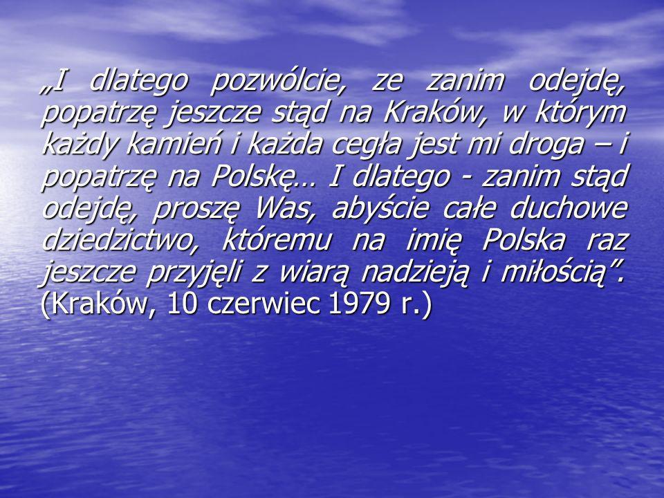 """""""I dlatego pozwólcie, ze zanim odejdę, popatrzę jeszcze stąd na Kraków, w którym każdy kamień i każda cegła jest mi droga – i popatrzę na Polskę… I dlatego - zanim stąd odejdę, proszę Was, abyście całe duchowe dziedzictwo, któremu na imię Polska raz jeszcze przyjęli z wiarą nadzieją i miłością ."""