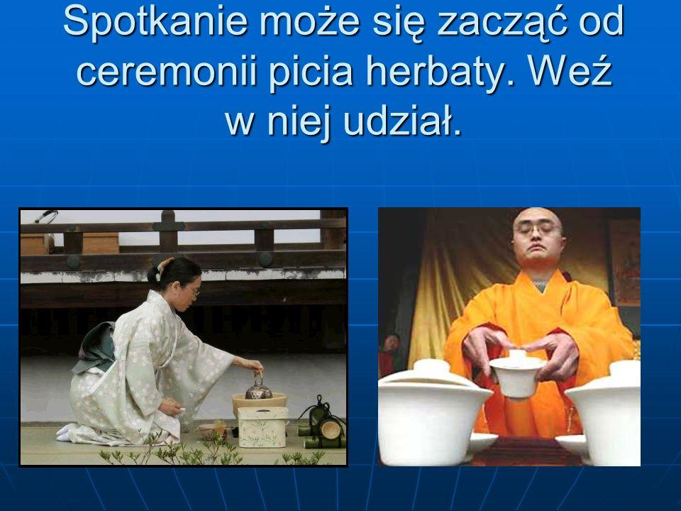 Spotkanie może się zacząć od ceremonii picia herbaty. Weź w niej udział.