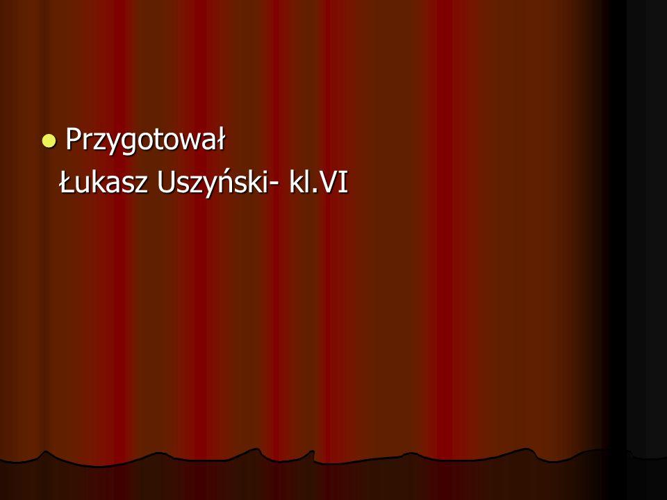 Przygotował Łukasz Uszyński- kl.VI