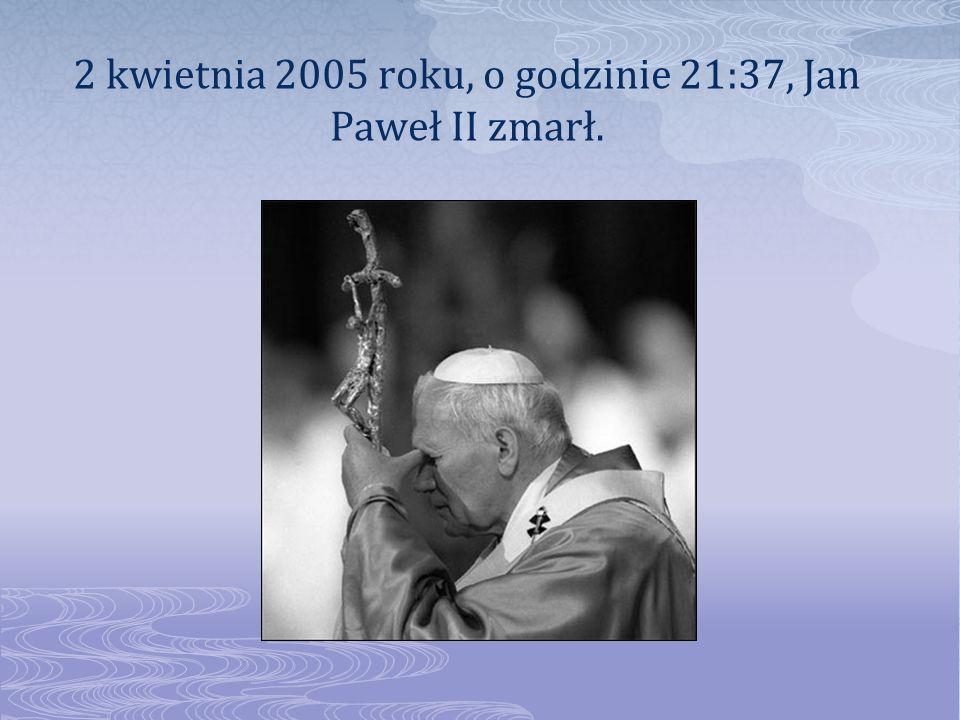2 kwietnia 2005 roku, o godzinie 21:37, Jan Paweł II zmarł.