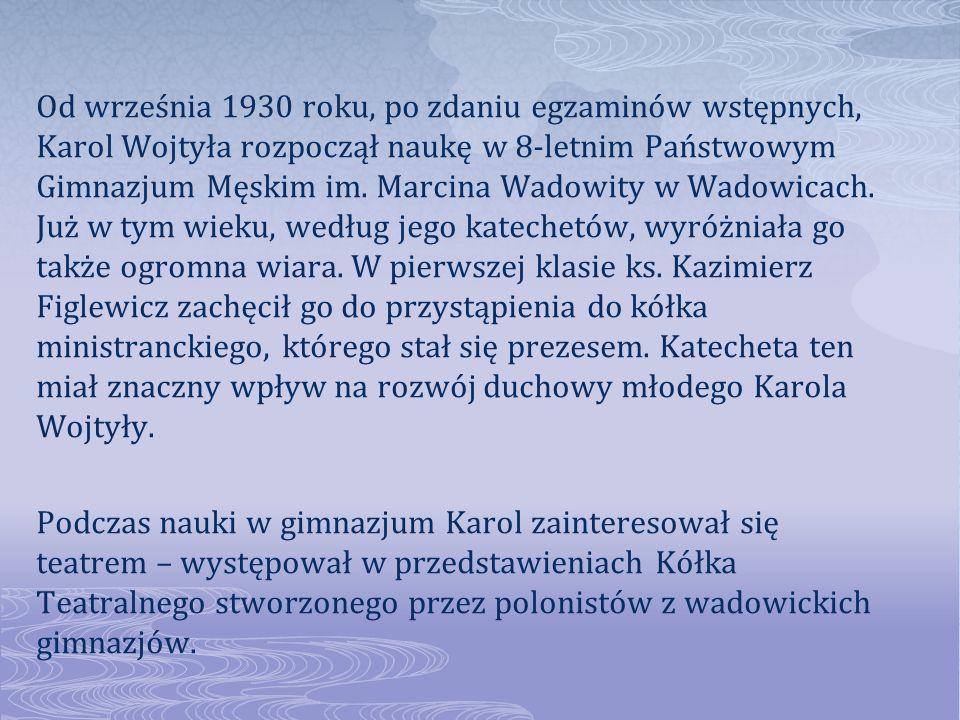 Od września 1930 roku, po zdaniu egzaminów wstępnych, Karol Wojtyła rozpoczął naukę w 8-letnim Państwowym Gimnazjum Męskim im. Marcina Wadowity w Wadowicach. Już w tym wieku, według jego katechetów, wyróżniała go także ogromna wiara. W pierwszej klasie ks. Kazimierz Figlewicz zachęcił go do przystąpienia do kółka ministranckiego, którego stał się prezesem. Katecheta ten miał znaczny wpływ na rozwój duchowy młodego Karola Wojtyły.