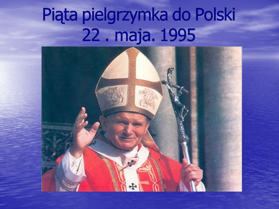 Piąta pielgrzymka do Polski 22 . maja. 1995