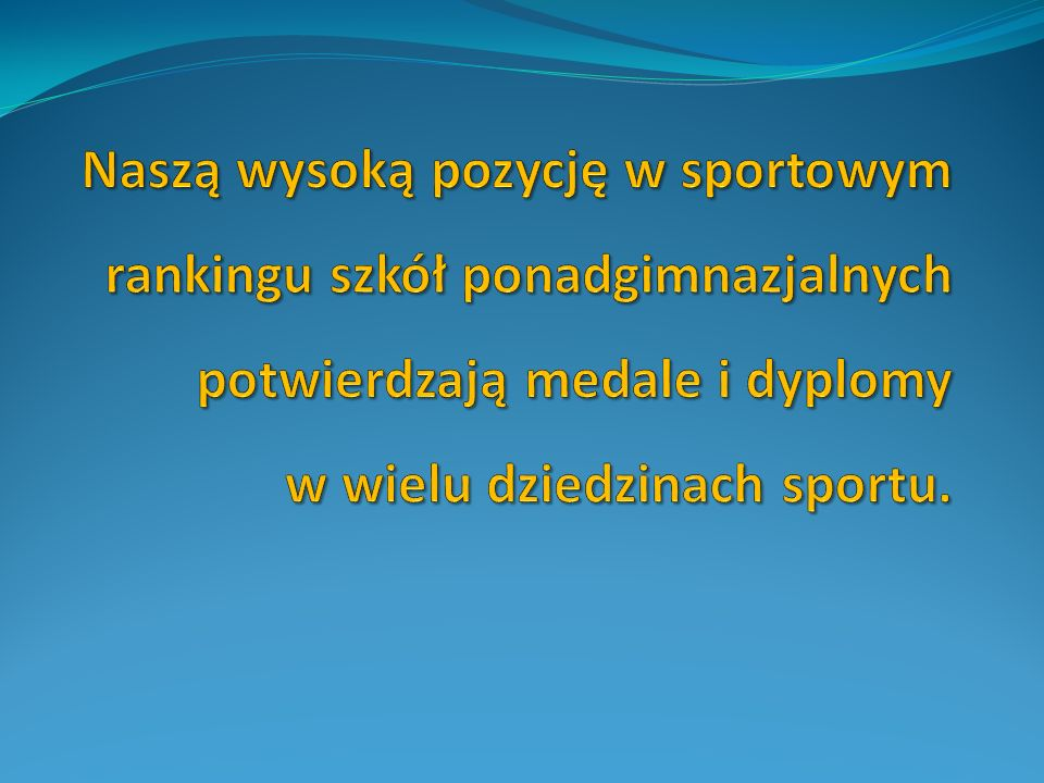 Naszą wysoką pozycję w sportowym rankingu szkół ponadgimnazjalnych potwierdzają medale i dyplomy w wielu dziedzinach sportu.