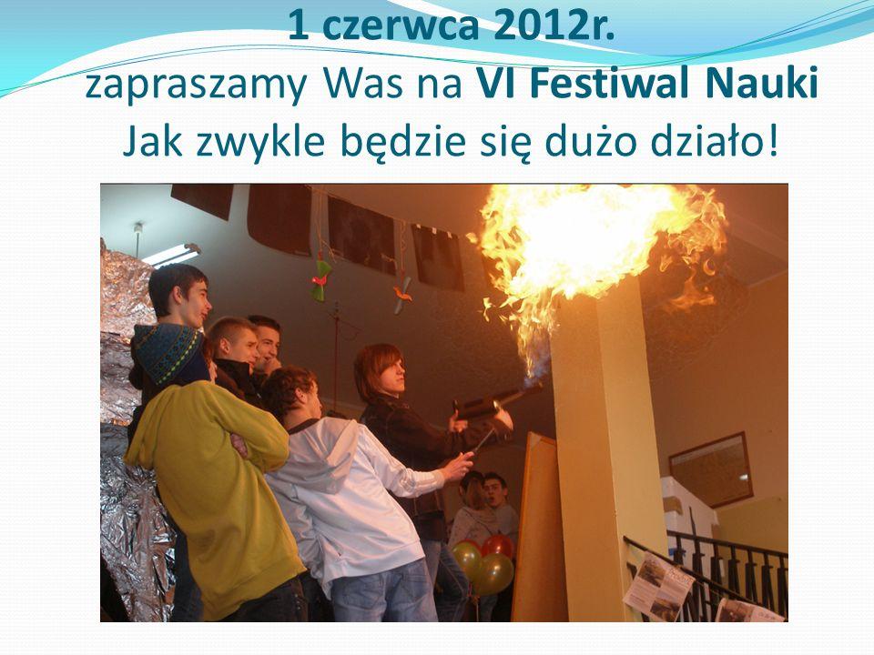 1 czerwca 2012r. zapraszamy Was na VI Festiwal Nauki Jak zwykle będzie się dużo działo!