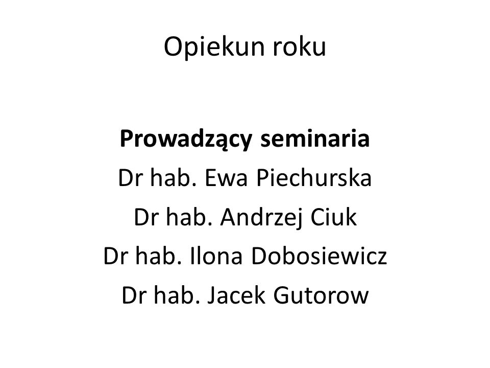 Opiekun roku Prowadzący seminaria Dr hab. Ewa Piechurska Dr hab.