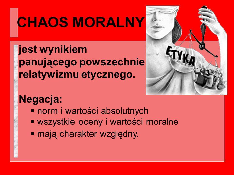 CHAOS MORALNY jest wynikiem panującego powszechnie relatywizmu etycznego. Negacja: norm i wartości absolutnych.