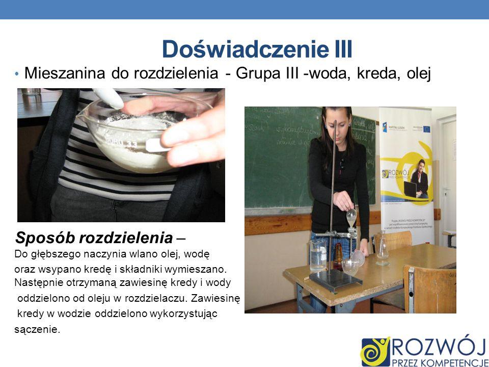 Doświadczenie III Mieszanina do rozdzielenia - Grupa III -woda, kreda, olej. Sposób rozdzielenia – Do głębszego naczynia wlano olej, wodę.