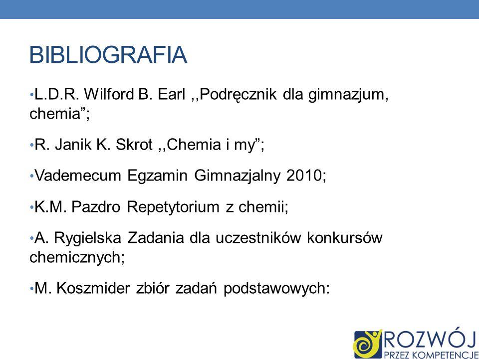 Bibliografia L.D.R. Wilford B. Earl ,,Podręcznik dla gimnazjum, chemia ; R. Janik K. Skrot ,,Chemia i my ;
