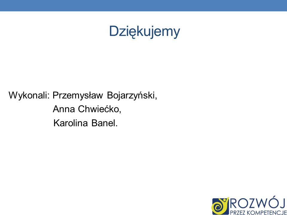 Dziękujemy Wykonali: Przemysław Bojarzyński, Anna Chwiećko, Karolina Banel. 33