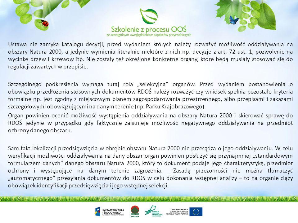 Ustawa nie zamyka katalogu decyzji, przed wydaniem których należy rozważyć możliwość oddziaływania na obszary Natura 2000, a jedynie wymienia literalnie niektóre z nich np. decyzje z art. 72 ust. 1, pozwolenie na wycinkę drzew i krzewów itp. Nie zostały też określone konkretne organy, które będą musiały stosować się do regulacji zawartych w przepisie.