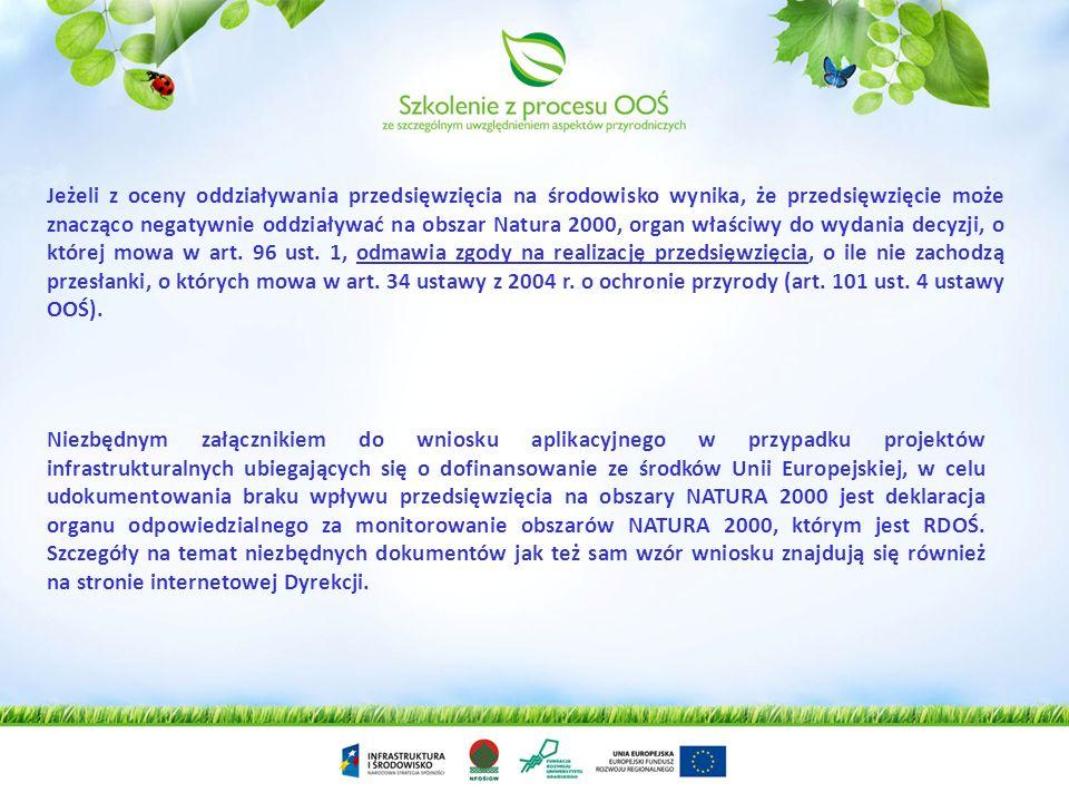 Jeżeli z oceny oddziaływania przedsięwzięcia na środowisko wynika, że przedsięwzięcie może znacząco negatywnie oddziaływać na obszar Natura 2000, organ właściwy do wydania decyzji, o której mowa w art. 96 ust. 1, odmawia zgody na realizację przedsięwzięcia, o ile nie zachodzą przesłanki, o których mowa w art. 34 ustawy z 2004 r. o ochronie przyrody (art. 101 ust. 4 ustawy OOŚ).