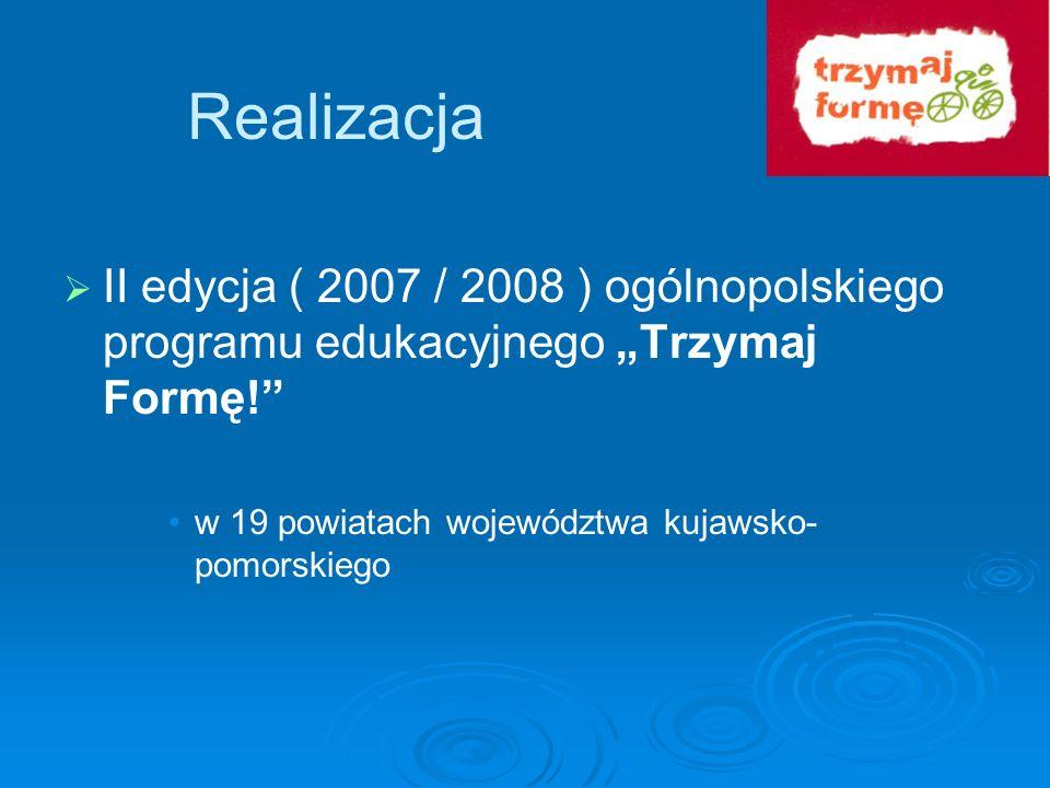 """RealizacjaII edycja ( 2007 / 2008 ) ogólnopolskiego programu edukacyjnego """"Trzymaj Formę! w 19 powiatach województwa kujawsko-pomorskiego."""