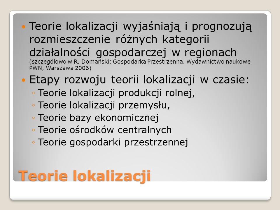Teorie lokalizacji wyjaśniają i prognozują rozmieszczenie różnych kategorii działalności gospodarczej w regionach (szczegółowo w R. Domański: Gospodarka Przestrzenna. Wydawnictwo naukowe PWN, Warszawa 2006)