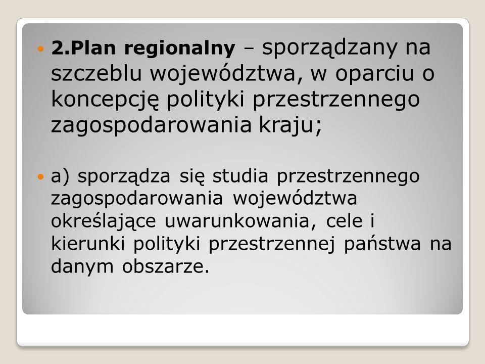 2.Plan regionalny – sporządzany na szczeblu województwa, w oparciu o koncepcję polityki przestrzennego zagospodarowania kraju;