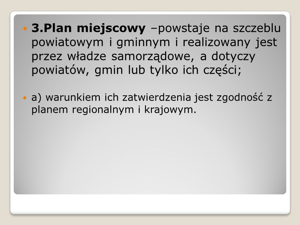 3.Plan miejscowy –powstaje na szczeblu powiatowym i gminnym i realizowany jest przez władze samorządowe, a dotyczy powiatów, gmin lub tylko ich części;