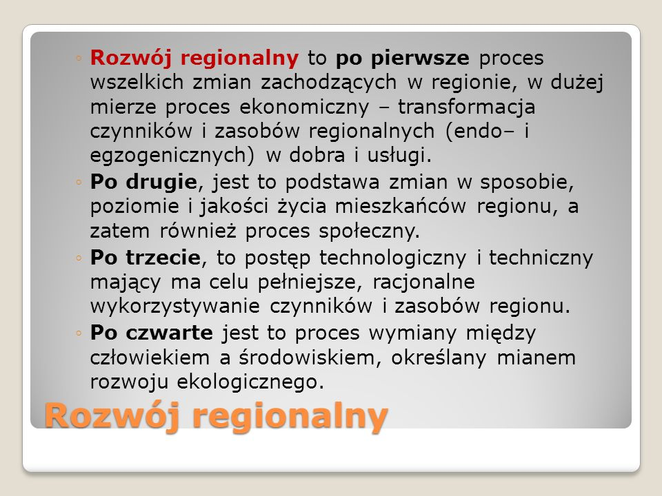 Rozwój regionalny to po pierwsze proces wszelkich zmian zachodzących w regionie, w dużej mierze proces ekonomiczny – transformacja czynników i zasobów regionalnych (endo– i egzogenicznych) w dobra i usługi.