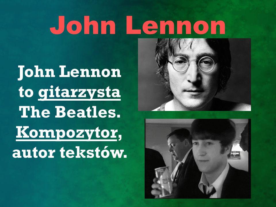 John Lennon to gitarzysta The Beatles. Kompozytor, autor tekstów.