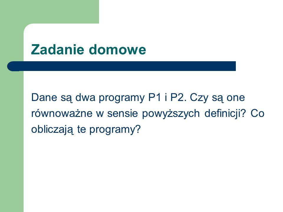Zadanie domowe Dane są dwa programy P1 i P2. Czy są one równoważne w sensie powyższych definicji.