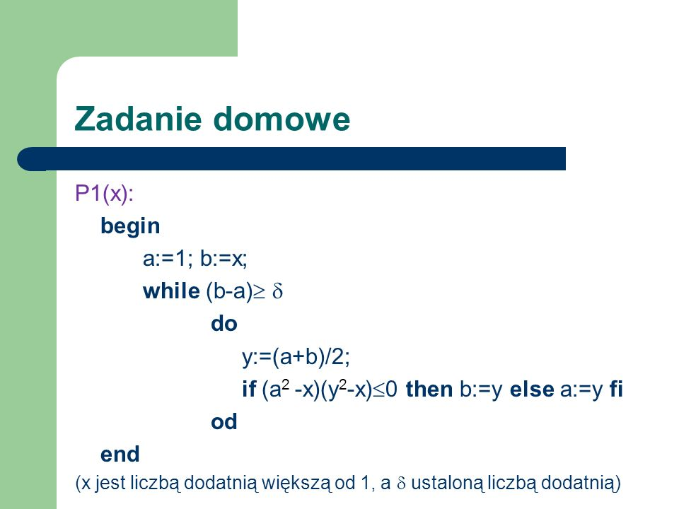 Zadanie domowe P1(x): begin a:=1; b:=x; while (b-a)  do y:=(a+b)/2;