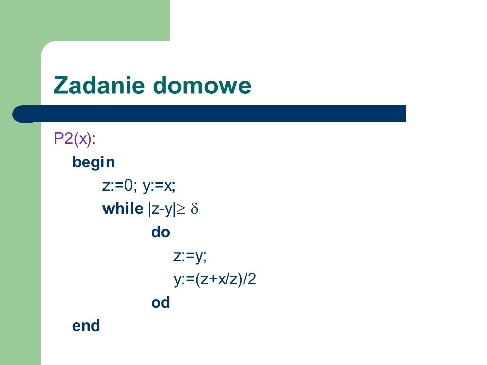 Zadanie domowe P2(x): begin z:=0; y:=x; while |z-y|  do z:=y; y:=(z+x/z)/2 od end
