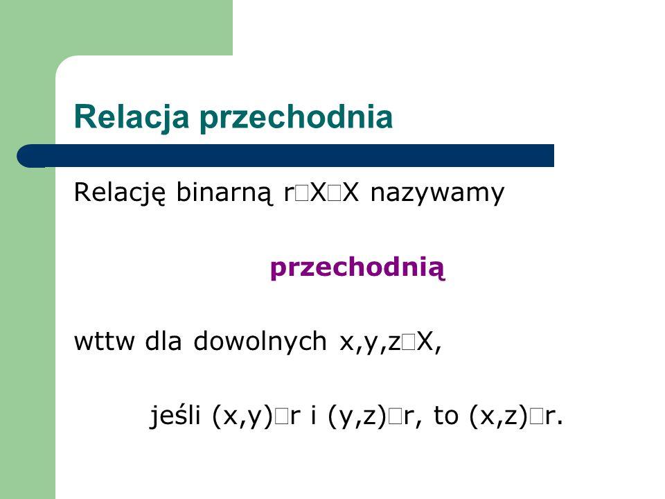 jeśli (x,y)Îr i (y,z)Îr, to (x,z)Îr.