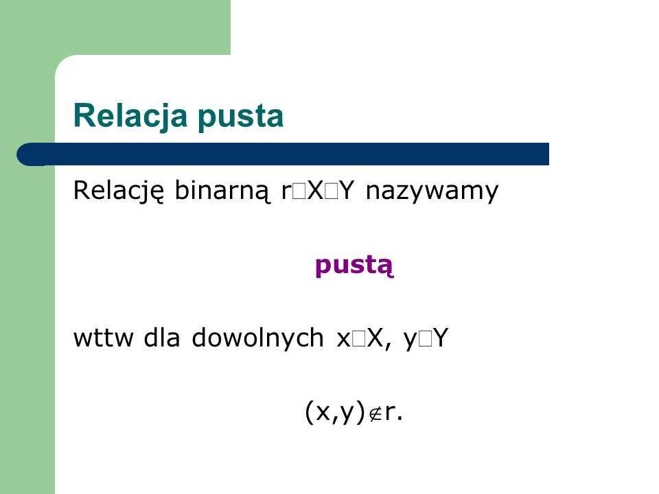 Relacja pusta Relację binarną rÍX´Y nazywamy pustą