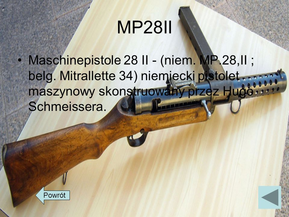 MP28II Maschinepistole 28 II - (niem. MP.28,II ; belg. Mitrallette 34) niemiecki pistolet maszynowy skonstruowany przez Hugo Schmeissera.