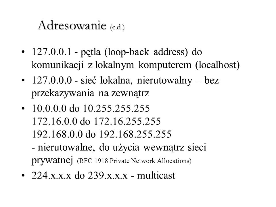 Adresowanie (c.d.) 127.0.0.1 - pętla (loop-back address) do komunikacji z lokalnym komputerem (localhost)