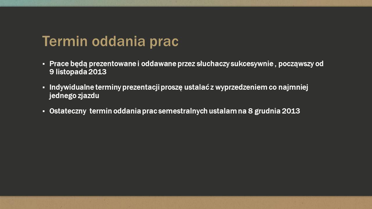 Termin oddania prac Prace będą prezentowane i oddawane przez słuchaczy sukcesywnie , począwszy od 9 listopada 2013.