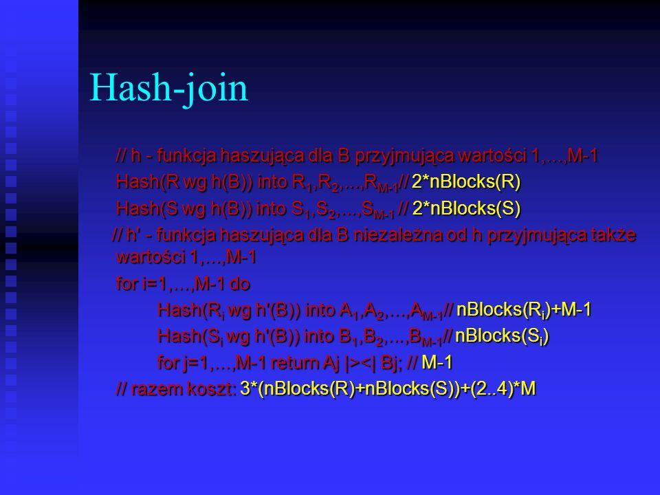 Hash-join// h - funkcja haszująca dla B przyjmująca wartości 1,...,M-1. Hash(R wg h(B)) into R1,R2,...,RM-1// 2*nBlocks(R)