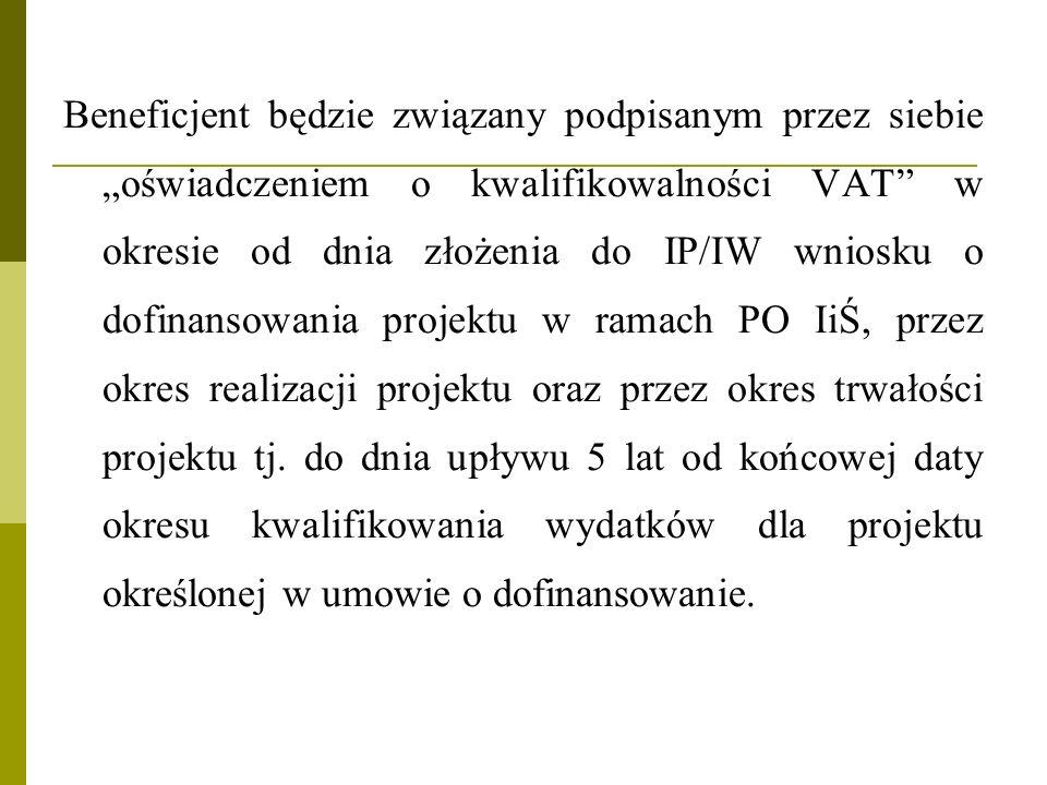 """Beneficjent będzie związany podpisanym przez siebie """"oświadczeniem o kwalifikowalności VAT w okresie od dnia złożenia do IP/IW wniosku o dofinansowania projektu w ramach PO IiŚ, przez okres realizacji projektu oraz przez okres trwałości projektu tj."""