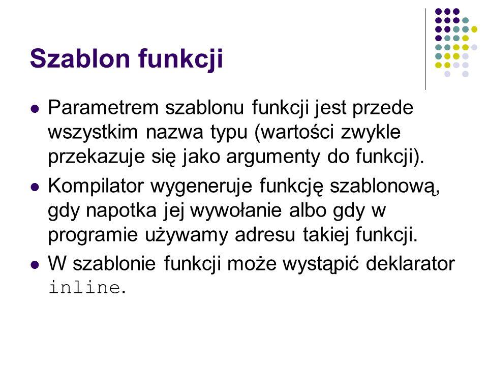 Szablon funkcji Parametrem szablonu funkcji jest przede wszystkim nazwa typu (wartości zwykle przekazuje się jako argumenty do funkcji).