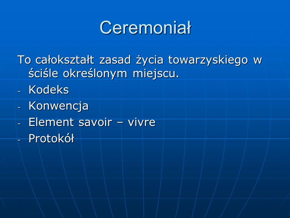 Ceremoniał To całokształt zasad życia towarzyskiego w ściśle określonym miejscu. Kodeks. Konwencja.