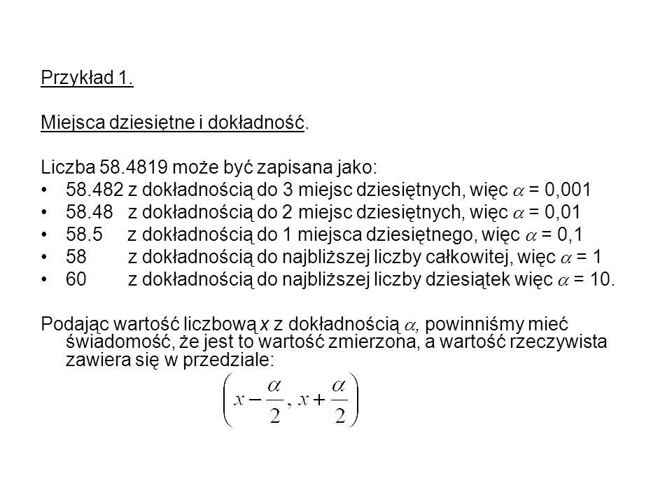 Przykład 1.Miejsca dziesiętne i dokładność. Liczba 58.4819 może być zapisana jako: 58.482 z dokładnością do 3 miejsc dziesiętnych, więc  = 0,001.