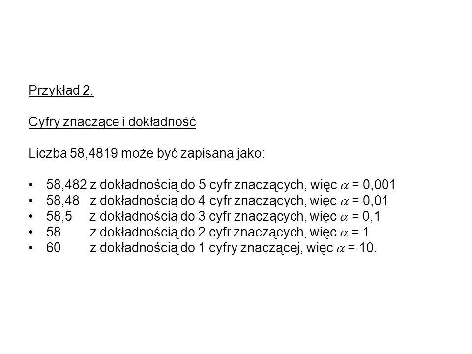 Przykład 2.Cyfry znaczące i dokładność. Liczba 58,4819 może być zapisana jako: 58,482 z dokładnością do 5 cyfr znaczących, więc  = 0,001.