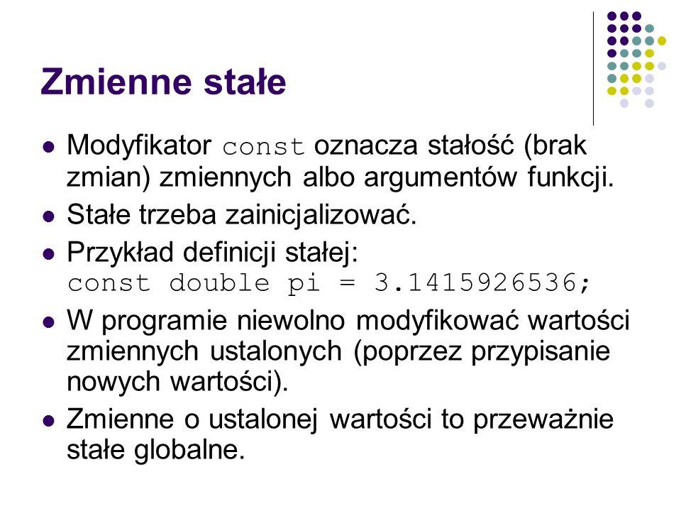 Zmienne stałeModyfikator const oznacza stałość (brak zmian) zmiennych albo argumentów funkcji. Stałe trzeba zainicjalizować.