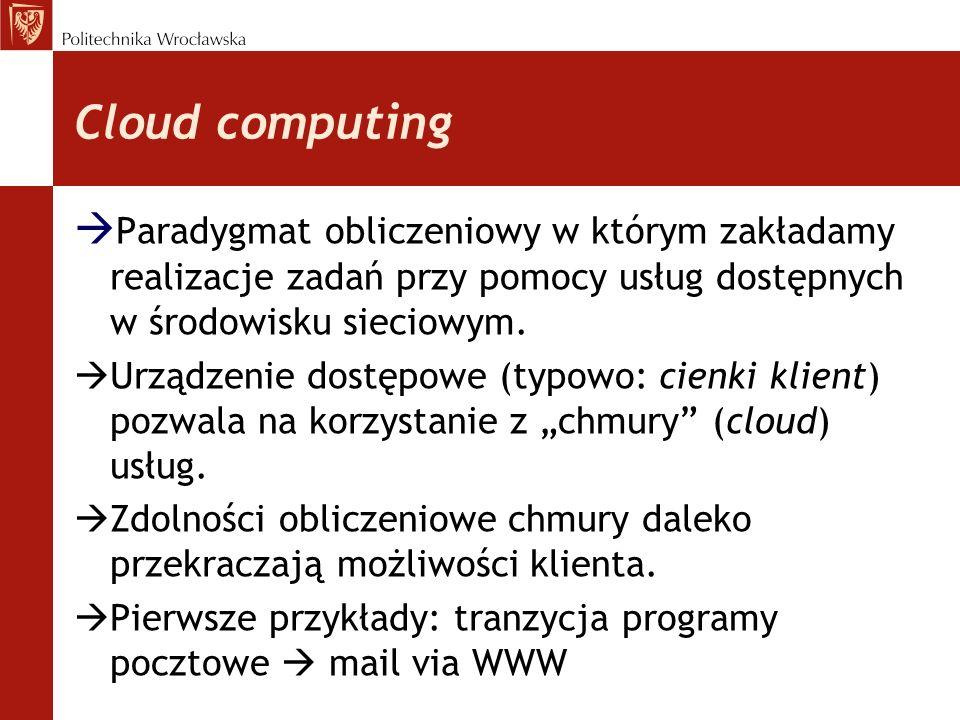 Cloud computing Paradygmat obliczeniowy w którym zakładamy realizacje zadań przy pomocy usług dostępnych w środowisku sieciowym.