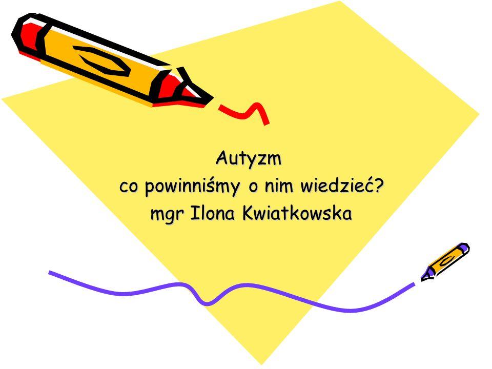 Autyzm co powinniśmy o nim wiedzieć mgr Ilona Kwiatkowska
