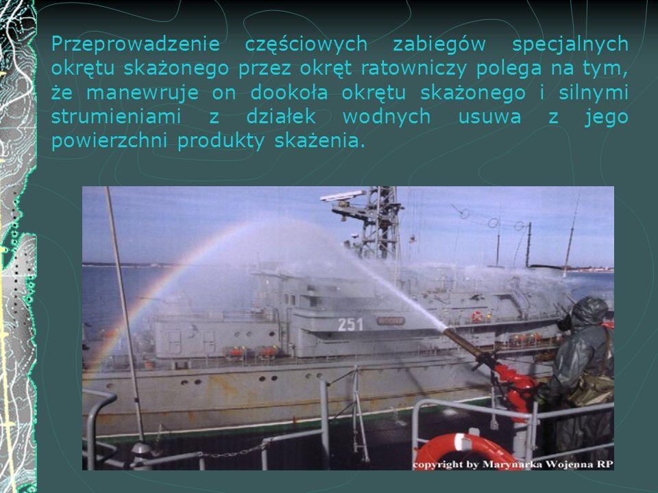 Przeprowadzenie częściowych zabiegów specjalnych okrętu skażonego przez okręt ratowniczy polega na tym, że manewruje on dookoła okrętu skażonego i silnymi strumieniami z działek wodnych usuwa z jego powierzchni produkty skażenia.