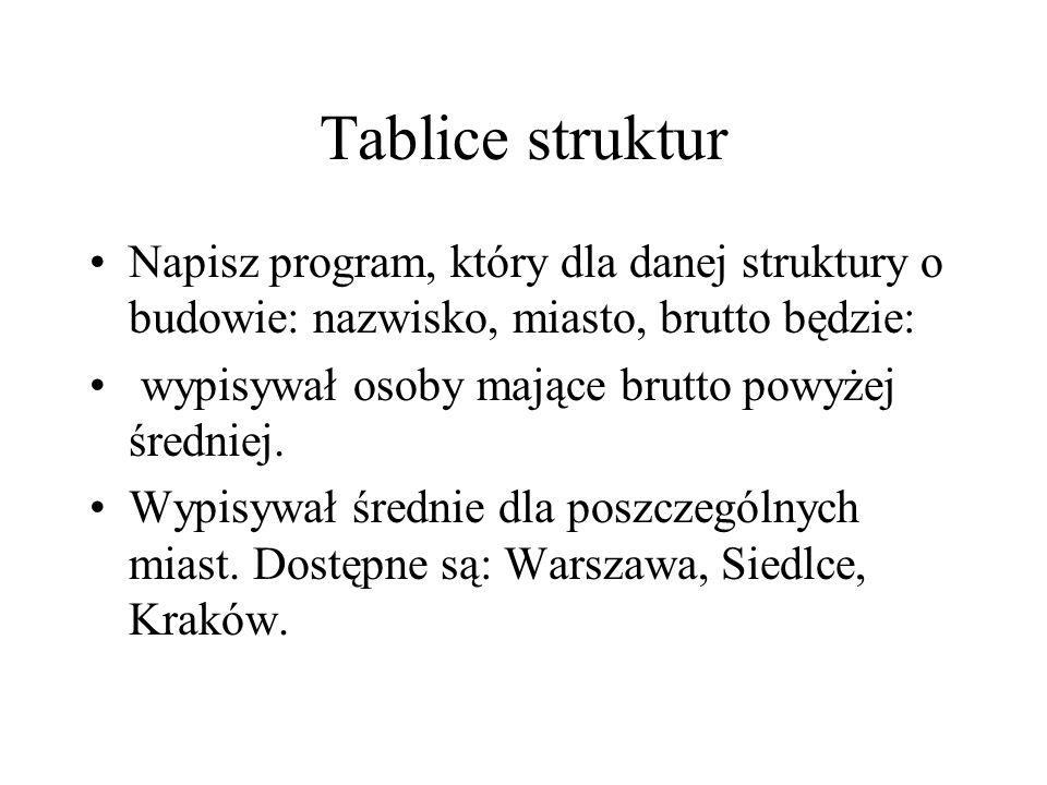 Tablice struktur Napisz program, który dla danej struktury o budowie: nazwisko, miasto, brutto będzie: