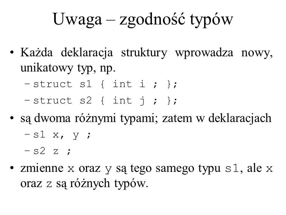 Uwaga – zgodność typów Każda deklaracja struktury wprowadza nowy, unikatowy typ, np. struct s1 { int i ; };