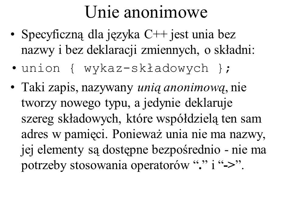 Unie anonimowe Specyficzną dla języka C++ jest unia bez nazwy i bez deklaracji zmiennych, o składni: