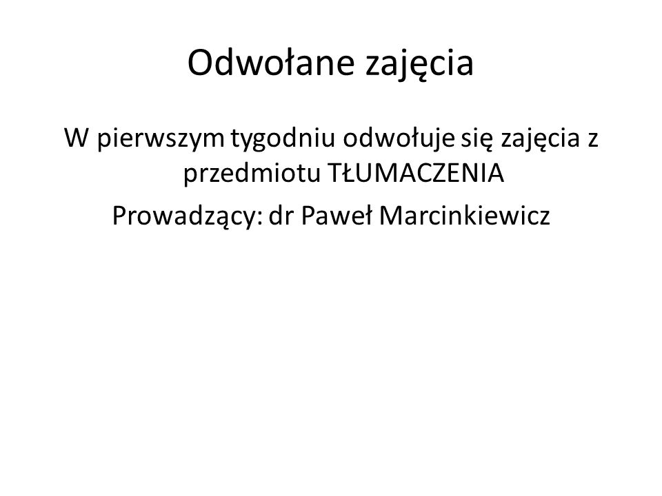 Odwołane zajęciaW pierwszym tygodniu odwołuje się zajęcia z przedmiotu TŁUMACZENIA Prowadzący: dr Paweł Marcinkiewicz