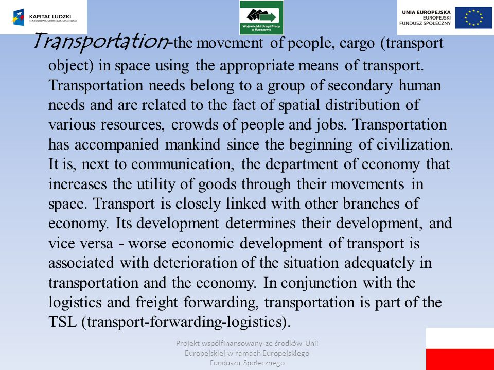Transportation-the movement of people, cargo (transport object) in space using the appropriate means of transport. Transportation needs belong to a group of secondary human needs and are related to the fact of spatial distribution of various resources, crowds of people and jobs. Transportation has accompanied mankind since the beginning of civilization. It is, next to communication, the department of economy that increases the utility of goods through their movements in space. Transport is closely linked with other branches of economy. Its development determines their development, and vice versa - worse economic development of transport is associated with deterioration of the situation adequately in transportation and the economy. In conjunction with the logistics and freight forwarding, transportation is part of the TSL (transport-forwarding-logistics).
