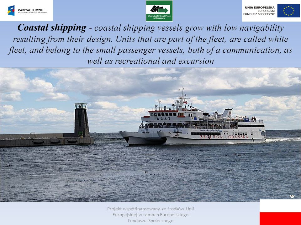 Coastal shipping - coastal shipping vessels grow with low navigability resulting from their design. Units that are part of the fleet, are called white fleet, and belong to the small passenger vessels, both of a communication, as well as recreational and excursion