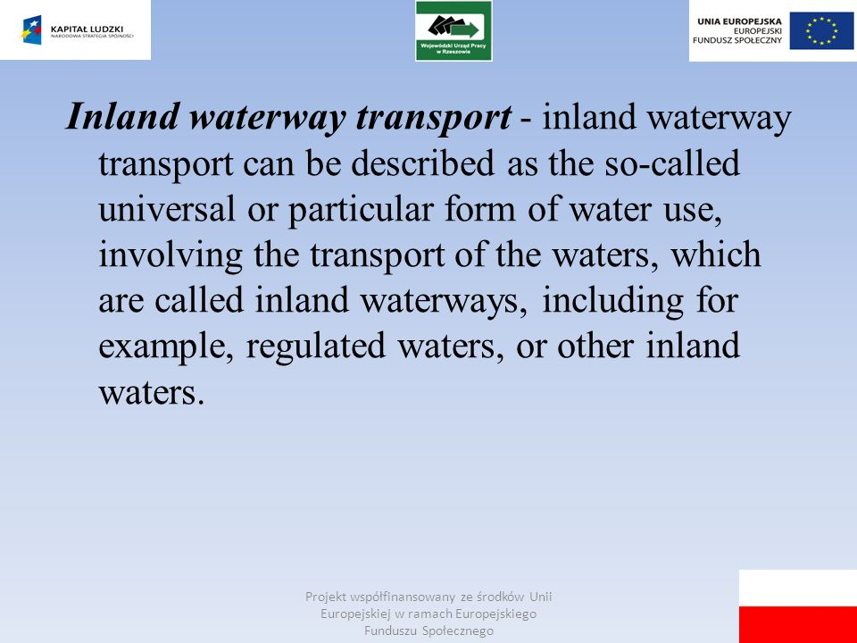 Inland waterway transport - inland waterway transport can be described as the so-called universal or particular form of water use, involving the transport of the waters, which are called inland waterways, including for example, regulated waters, or other inland waters.