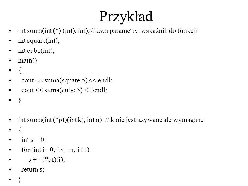 Przykładint suma(int (*) (int), int); // dwa parametry: wskaźnik do funkcji. int square(int); int cube(int);
