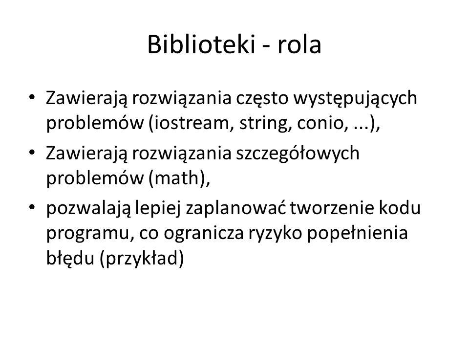 Biblioteki - rola Zawierają rozwiązania często występujących problemów (iostream, string, conio, ...),